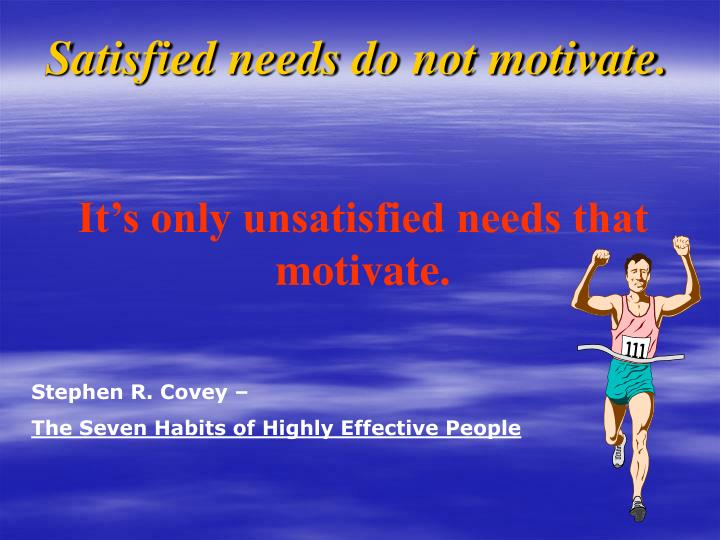 Satisfied needs do not motivate.