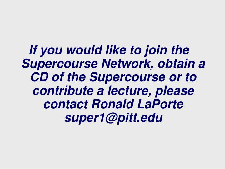 If you would like to join the Supercourse Network, obtain a CD of the Supercourse or to contribute a lecture, please contact Ronald LaPorte super1@pitt.edu