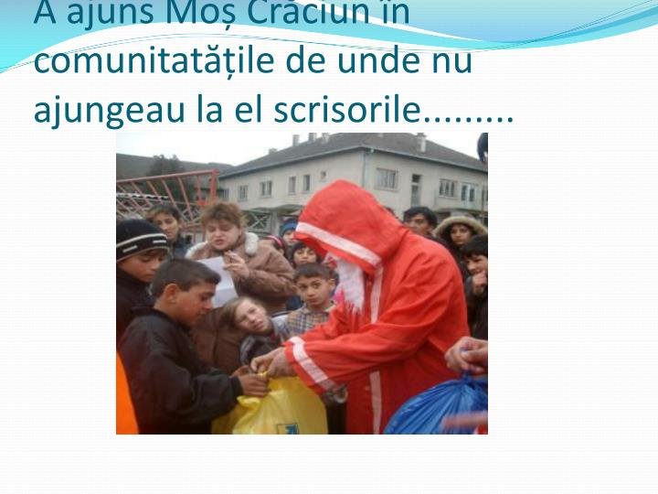 A ajuns Moș Crăciun în comunitatățile de unde nu ajungeau la el scrisorile.........