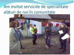 am invitat serviciile de specialitate al turi de noi n comunitate