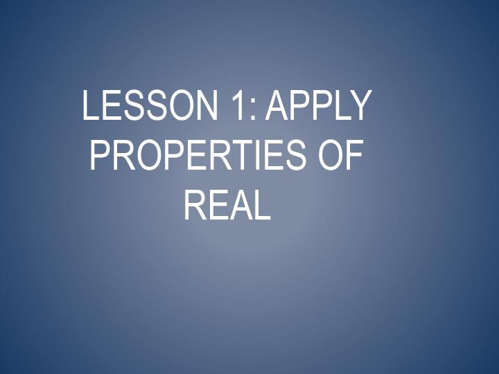 Lesson 1: Apply Properties of Real