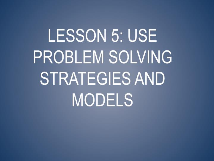 Lesson 5: use problem solving strategies and models