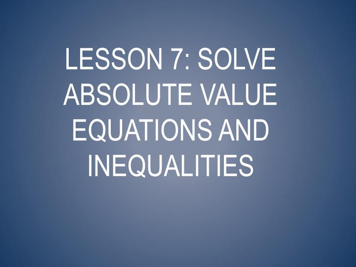 Lesson 7: Solve absolute value equations and inequalities