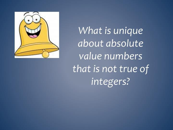 What is unique about absolute value numbers that is not true of integers?