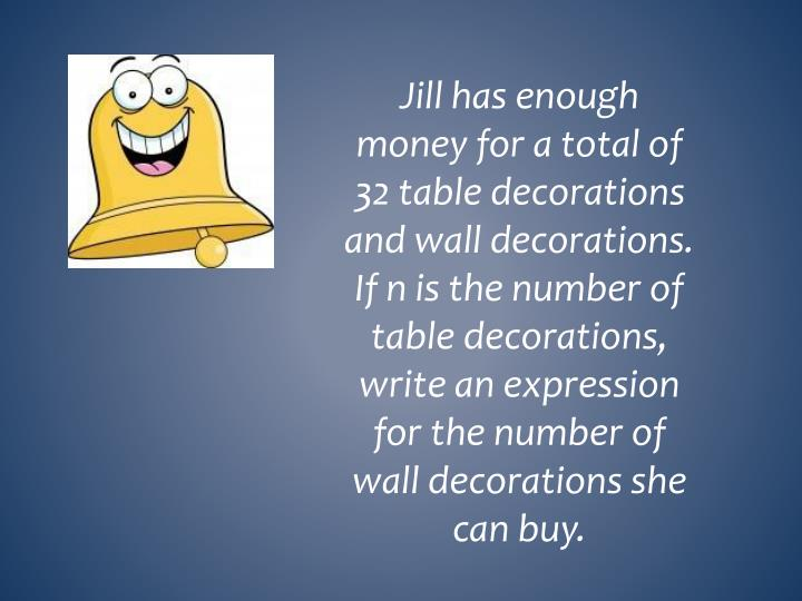 Jill has enough money for a total of 32 table decorations and wall decorations.  If n is the number of table decorations, write an expression for the number of wall decorations she can buy.