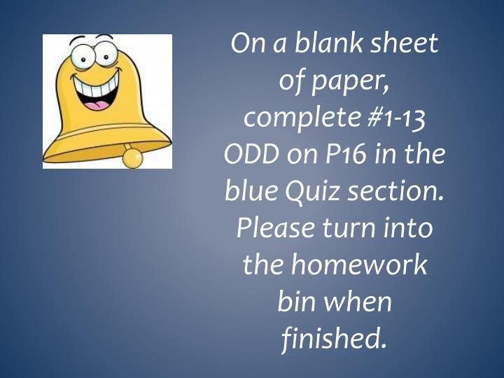 On a blank sheet of paper, complete #1-13 ODD on P16 in the blue Quiz section.  Please turn into the homework bin when finished.