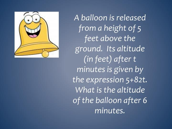 A balloon is released from a height of 5 feet above the ground.  Its altitude (in feet) after t minutes is given by the expression 5+82t.  What is the altitude of the balloon after 6 minutes.