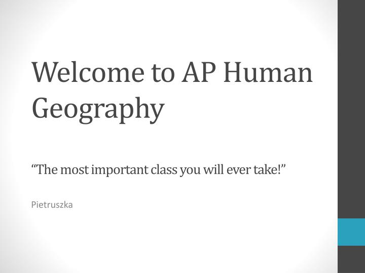 Welcome to ap human geography the most important class you will ever take