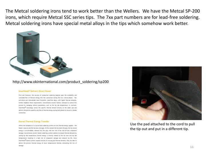 The Metcal soldering irons tend to work better than the Wellers.  We have the Metcal SP-200