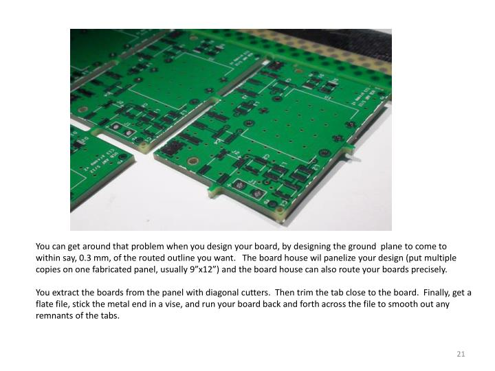 "You can get around that problem when you design your board, by designing the ground  plane to come to within say, 0.3 mm, of the routed outline you want.   The board house wil panelize your design (put multiple copies on one fabricated panel, usually 9""x12"") and the board house can also route your boards precisely."