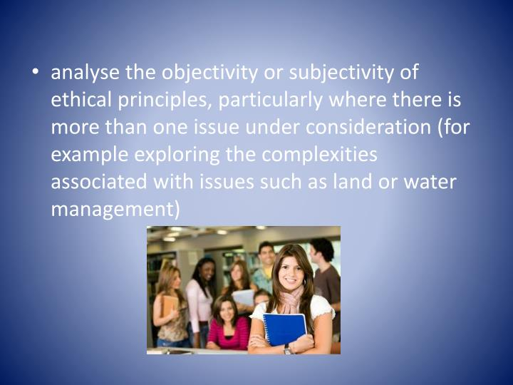 analyse the objectivity or subjectivity of ethical principles, particularly where there is more than one issue under consideration (for example exploring the complexities associated with issues such as land or water management)