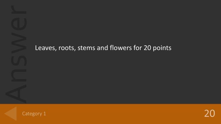 Leaves, roots, stems and flowers for 20 points