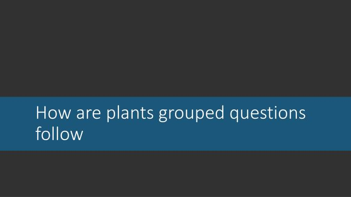 How are plants grouped questions follow