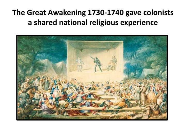 The Great Awakening 1730-1740 gave colonists a shared national religious experience