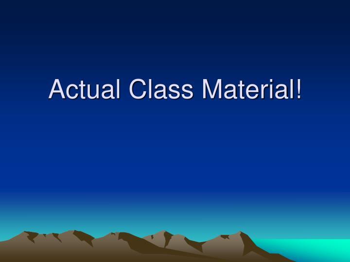 Actual Class Material!