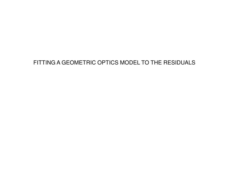 FITTING A GEOMETRIC OPTICS MODEL TO THE RESIDUALS