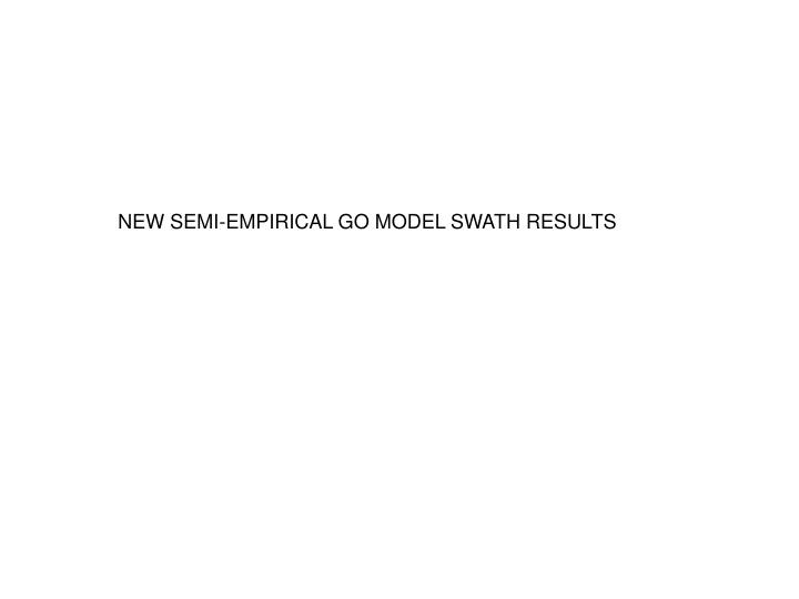 NEW SEMI-EMPIRICAL GO MODEL SWATH RESULTS