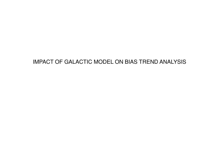 IMPACT OF GALACTIC MODEL ON BIAS TREND ANALYSIS
