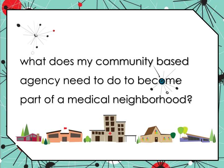 what does my community based agency need to do to become part of a medical neighborhood?