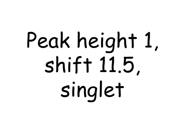 Peak height 1, shift 11.5, singlet