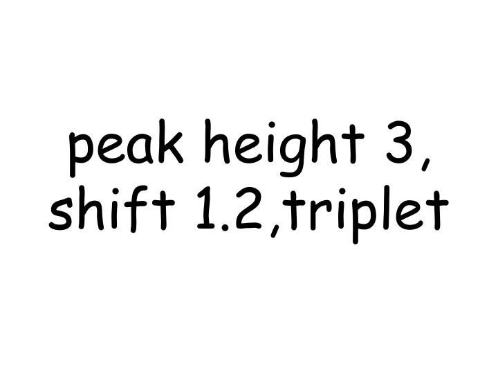 peak height 3, shift 1.2,triplet