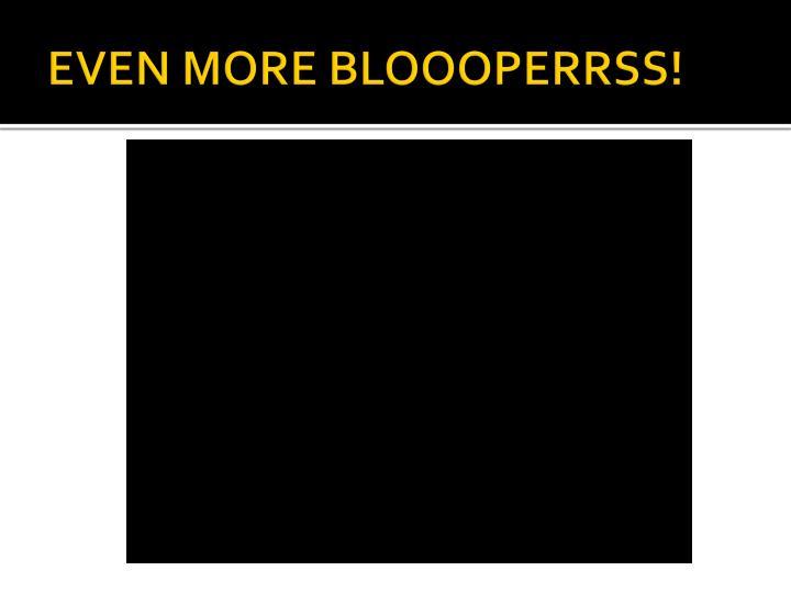 EVEN MORE BLOOOPERRSS!