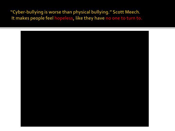 """Cyber-bullying is worse than physical bullying."" Scott Meech."