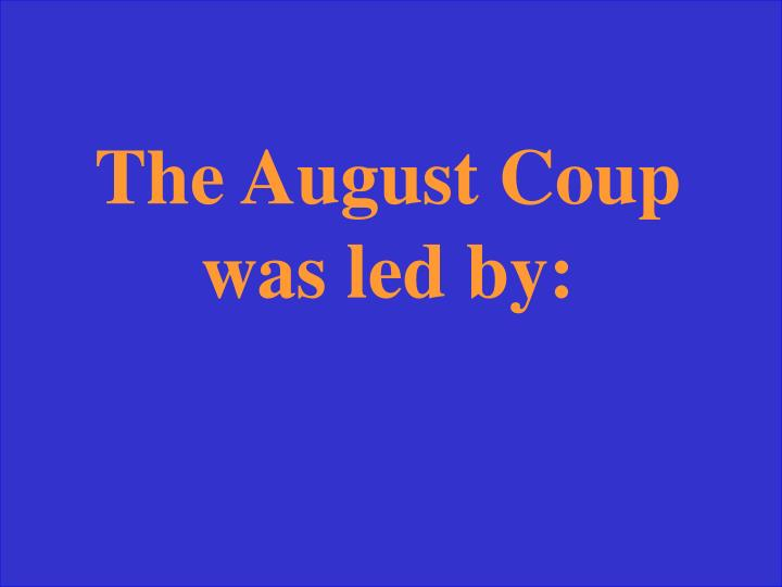The August Coup was led by: