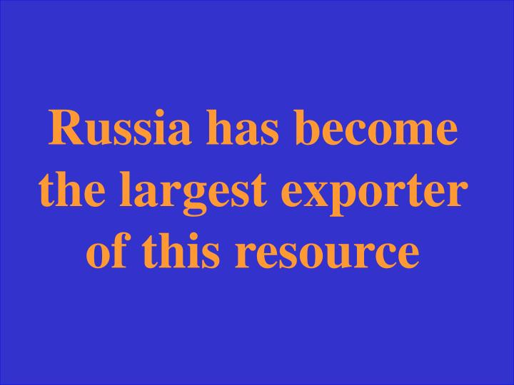 Russia has become the largest exporter of this resource