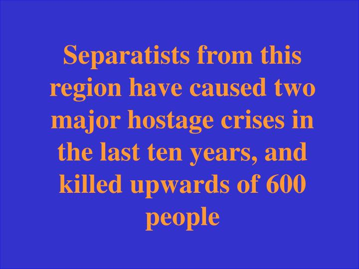Separatists from this region have caused two major hostage crises in the last ten years, and killed upwards of 600 people