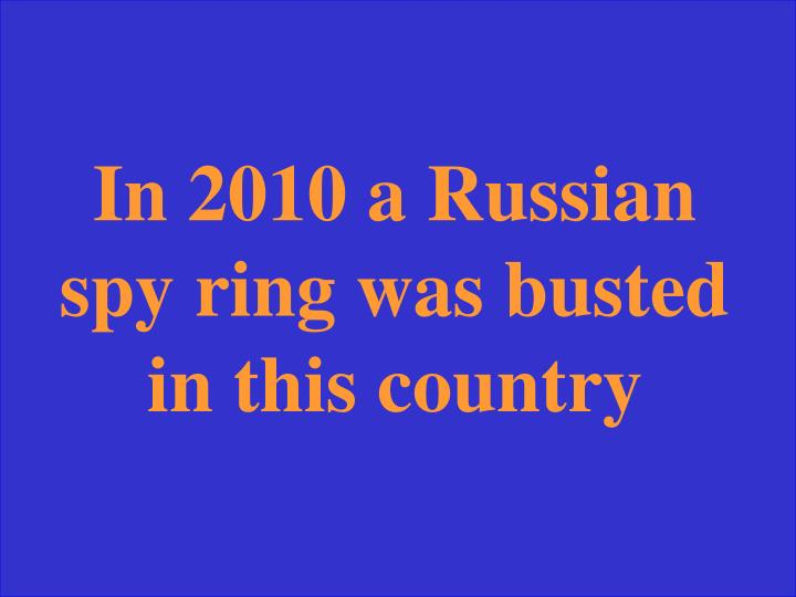 In 2010 a Russian spy ring was busted in this country