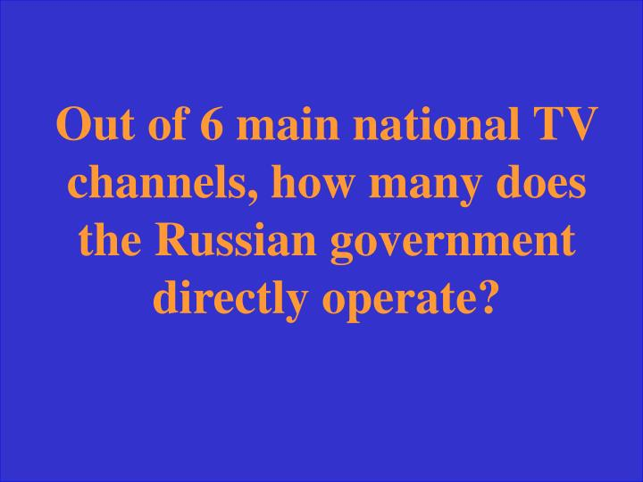 Out of 6 main national TV channels, how many does the Russian government directly operate?