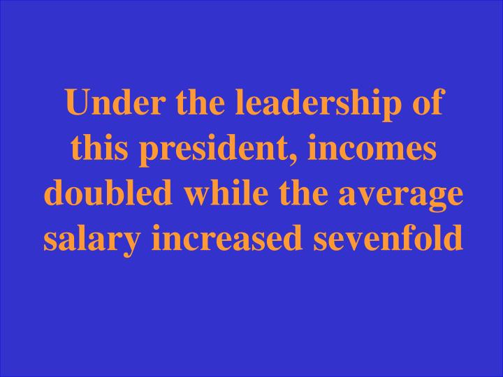 Under the leadership of this president, incomes doubled while the average salary increased sevenfold
