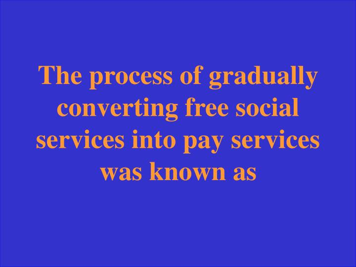 The process of gradually converting free social services into pay services was known as