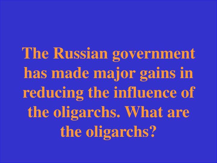 The Russian government has made major gains in reducing the influence of the oligarchs. What are the oligarchs?