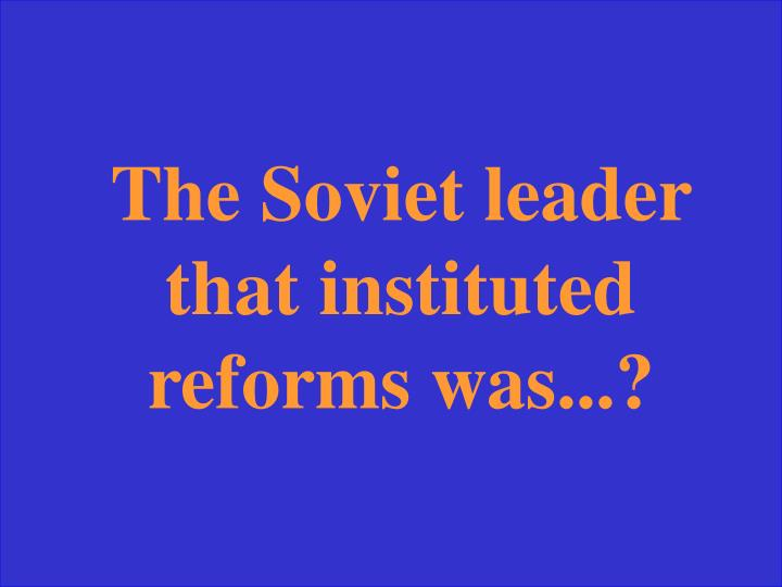 The Soviet leader that instituted reforms was