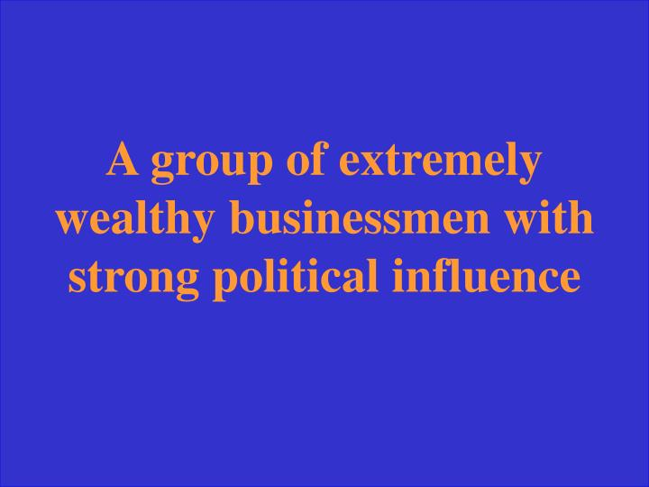A group of extremely wealthy businessmen with strong political influence