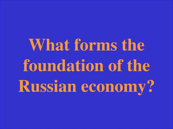 What forms the foundation of the Russian economy?