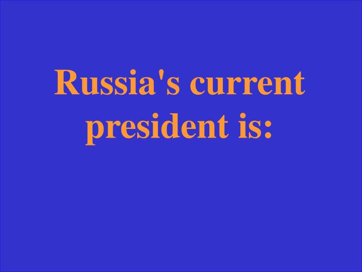 Russia's current president is: