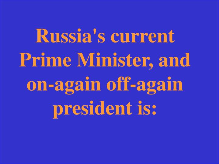 Russia's current Prime Minister, and on-again off-again president is: