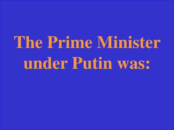 The Prime Minister under Putin was: