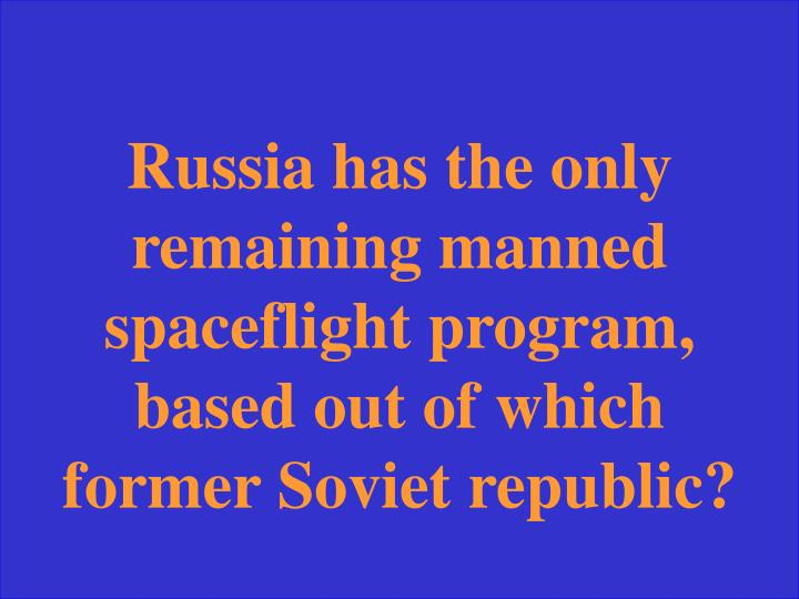 Russia has the only remaining manned spaceflight program, based out of which former Soviet republic?