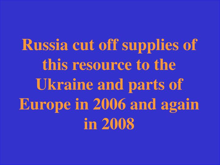 Russia cut off supplies of this resource to the Ukraine and parts of Europe in 2006 and again in 2008