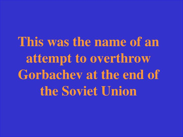 This was the name of an attempt to overthrow Gorbachev at the end of the Soviet Union