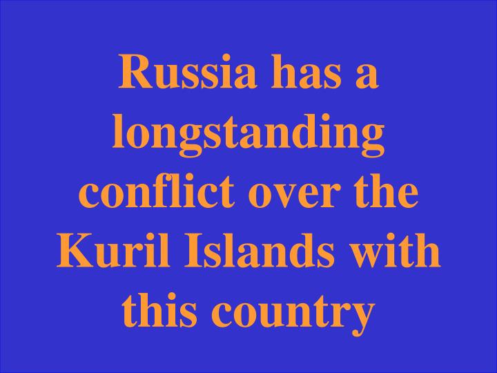 Russia has a longstanding conflict over the Kuril Islands with this country