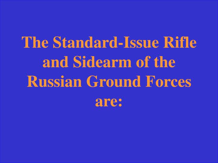 The Standard-Issue Rifle and Sidearm of the Russian Ground Forces are: