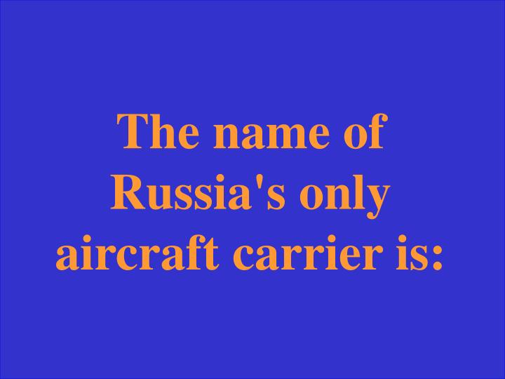 The name of Russia's only aircraft carrier is:
