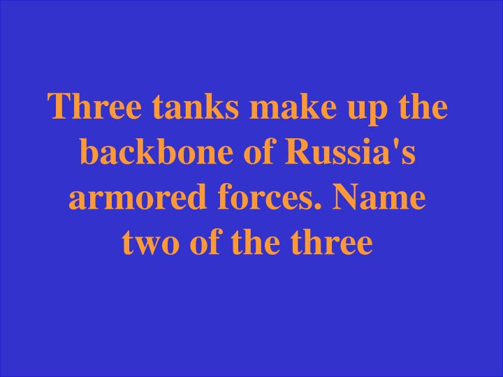 Three tanks make up the backbone of Russia's armored forces. Name two of the three