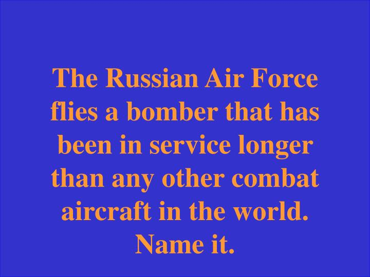 The Russian Air Force flies a bomber that has been in service longer than any other combat aircraft in the world. Name it.