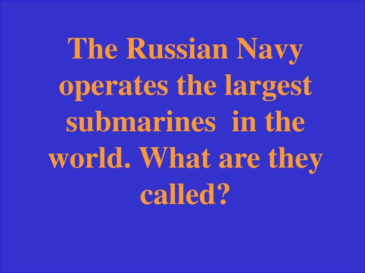The Russian Navy operates the largest  submarines  in the world. What are they called?
